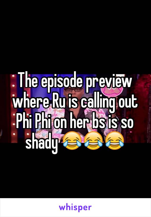 The episode preview where Ru is calling out Phi Phi on her bs is so shady 😂😂😂