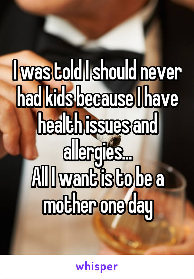 I was told I should never had kids because I have health issues and allergies... All I want is to be a mother one day