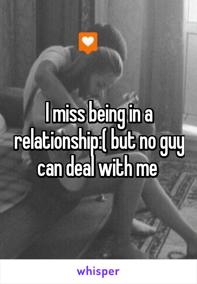 I miss being in a relationship:( but no guy can deal with me
