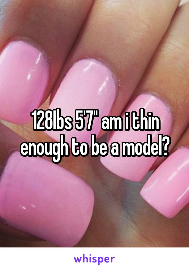 """128Ibs 5'7"""" am i thin enough to be a model?"""