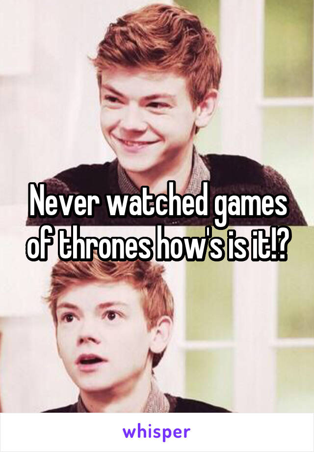 Never watched games of thrones how's is it!?