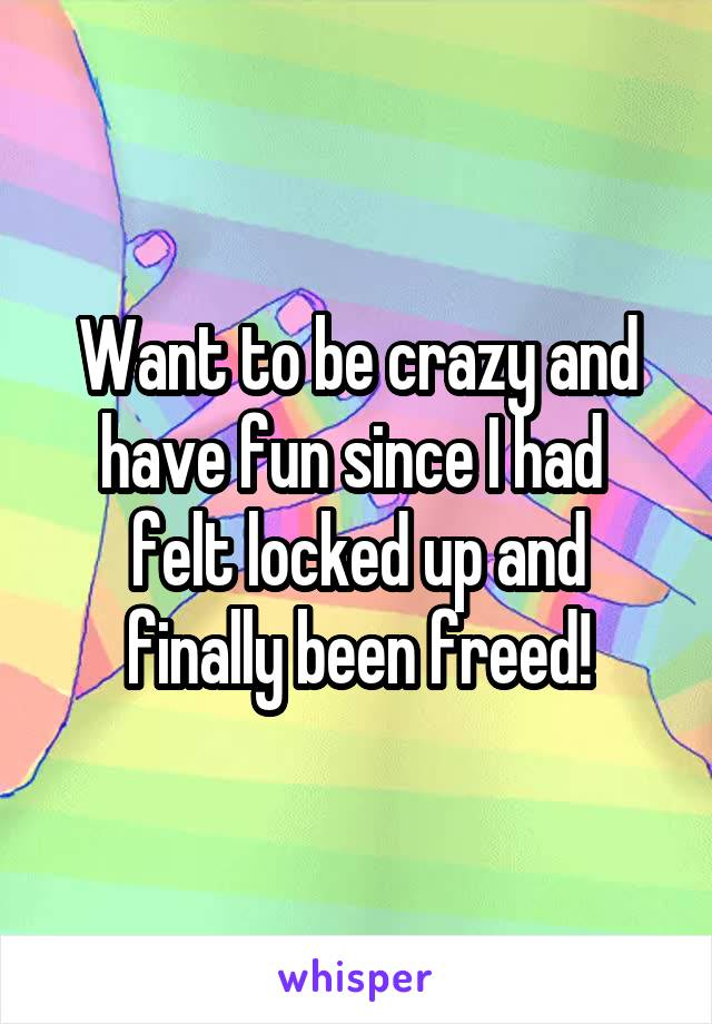 Want to be crazy and have fun since I had  felt locked up and finally been freed!