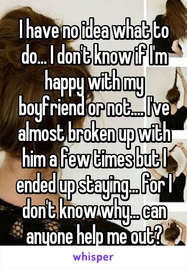 I have no idea what to do... I don't know if I'm happy with my boyfriend or not.... I've almost broken up with him a few times but I ended up staying... for I don't know why... can anyone help me out?