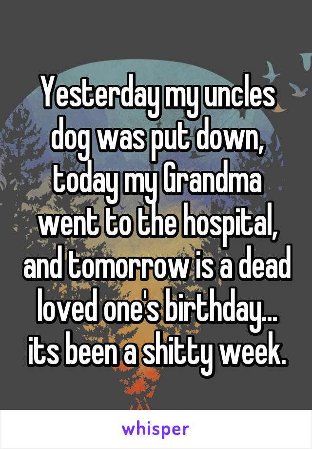 Yesterday my uncles dog was put down, today my Grandma went to the hospital, and tomorrow is a dead loved one's birthday... its been a shitty week.