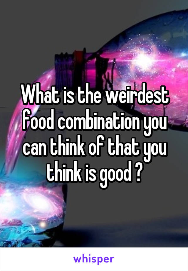 What is the weirdest food combination you can think of that you think is good ?
