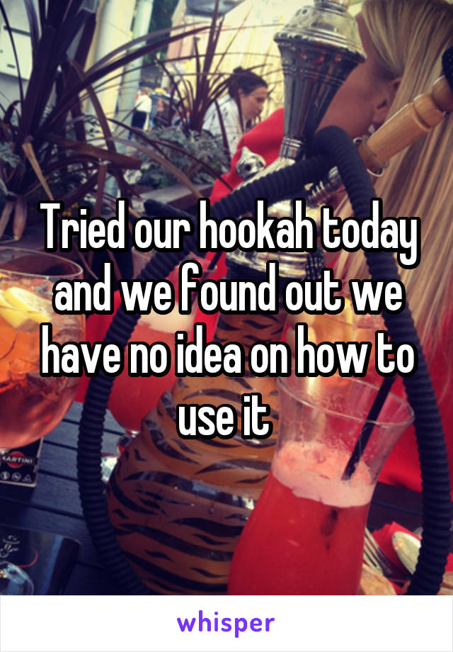 Tried our hookah today and we found out we have no idea on how to use it