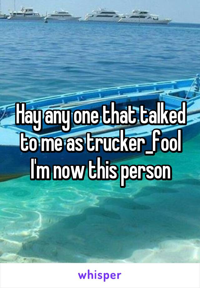 Hay any one that talked to me as trucker_fool I'm now this person