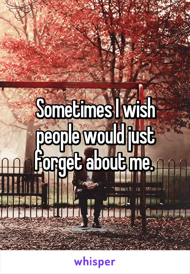 Sometimes I wish people would just forget about me.