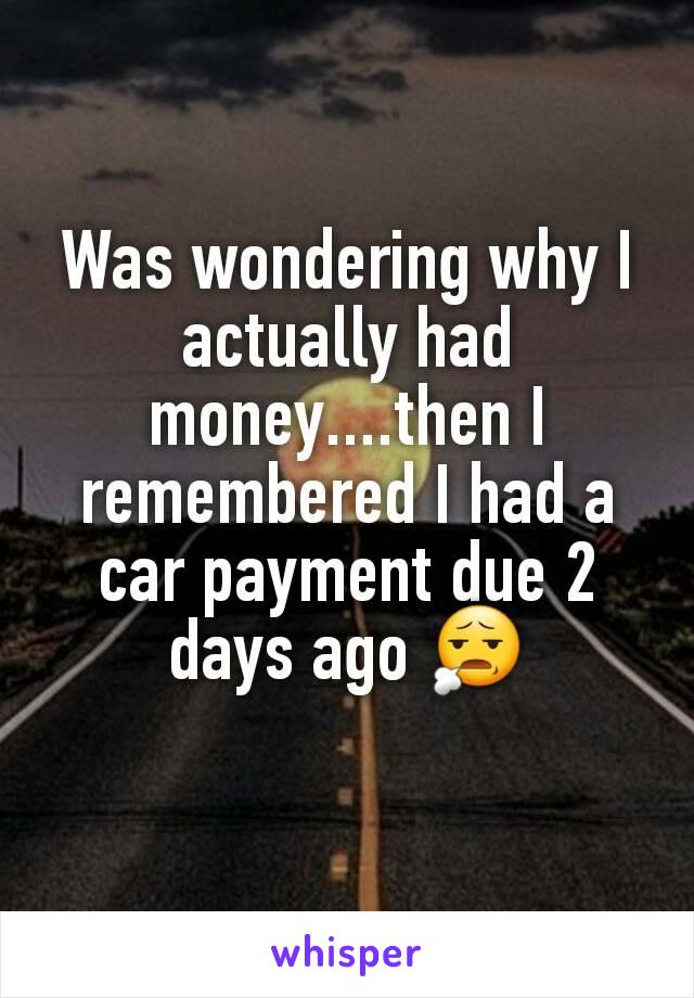 Was wondering why I actually had money....then I remembered I had a car payment due 2 days ago 😧
