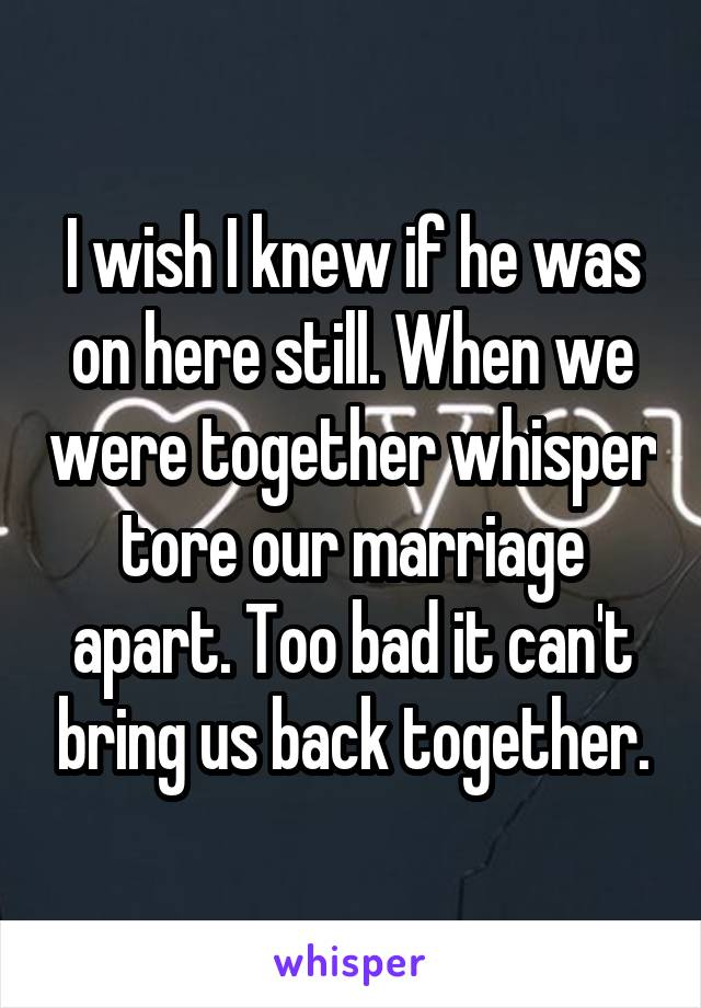 I wish I knew if he was on here still. When we were together whisper tore our marriage apart. Too bad it can't bring us back together.