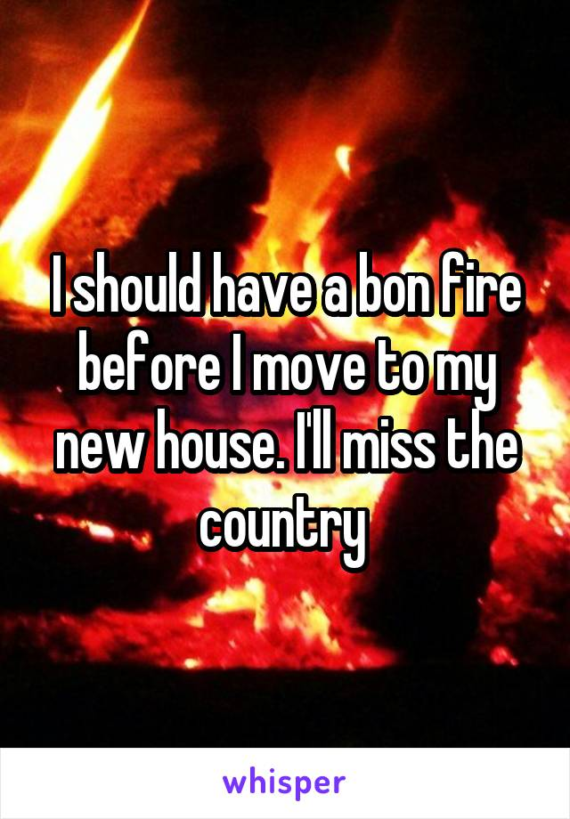 I should have a bon fire before I move to my new house. I'll miss the country