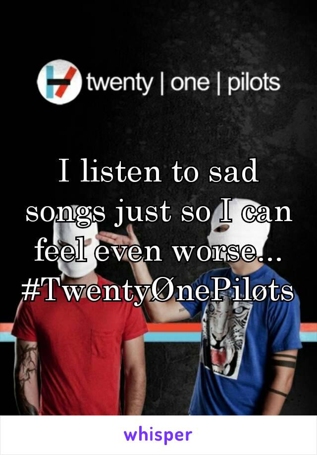 I listen to sad songs just so I can feel even worse... #TwentyØnePiløts
