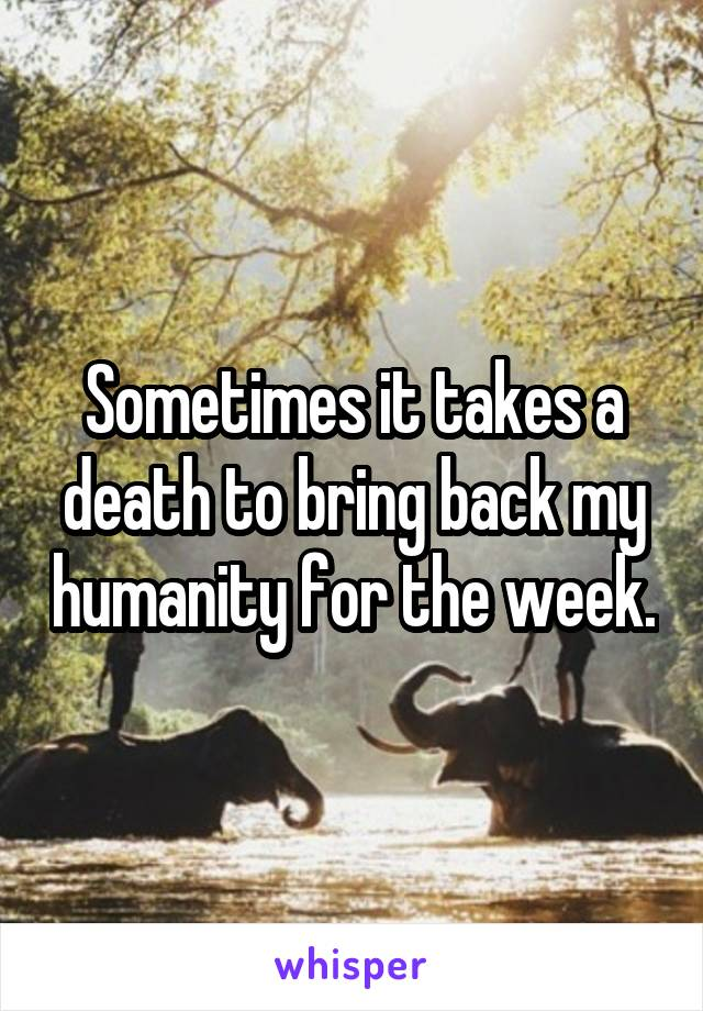 Sometimes it takes a death to bring back my humanity for the week.