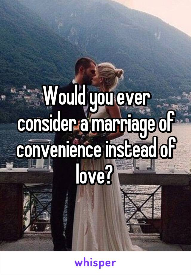 Would you ever consider a marriage of convenience instead of love?