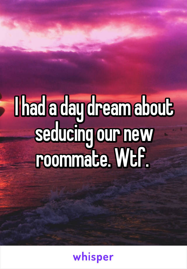 I had a day dream about seducing our new roommate. Wtf.
