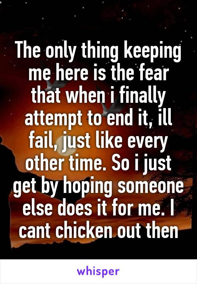 The only thing keeping me here is the fear that when i finally attempt to end it, ill fail, just like every other time. So i just get by hoping someone else does it for me. I cant chicken out then