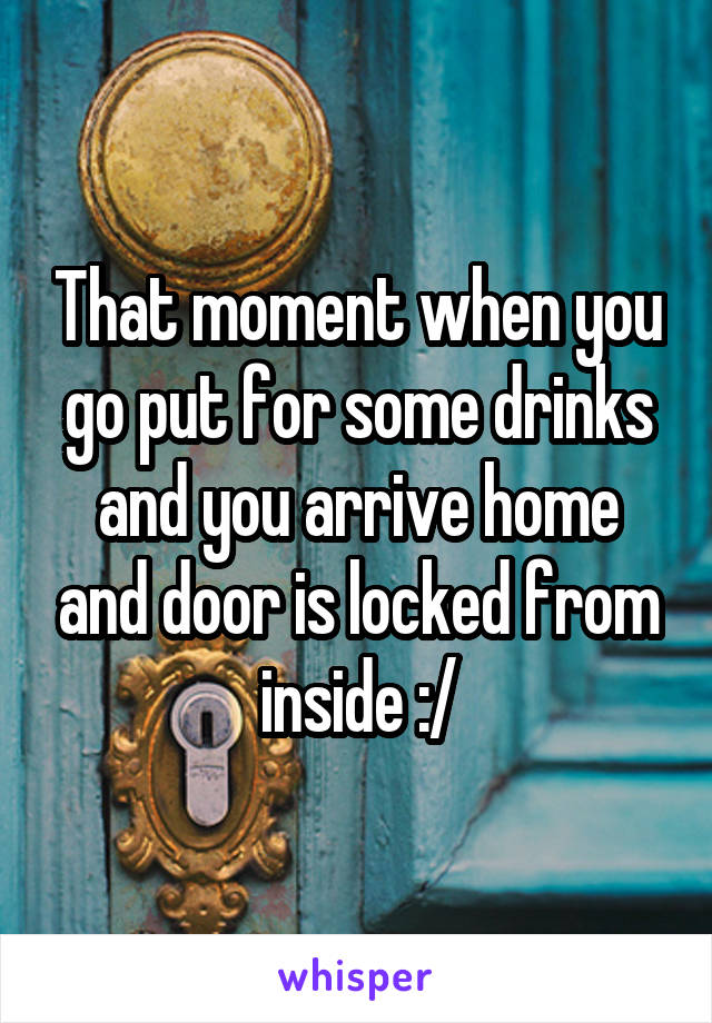 That moment when you go put for some drinks and you arrive home and door is locked from inside :/