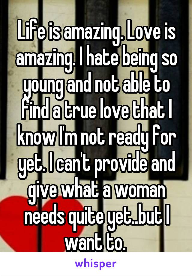 Life is amazing. Love is amazing. I hate being so young and not able to find a true love that I know I'm not ready for yet. I can't provide and give what a woman needs quite yet..but I want to.