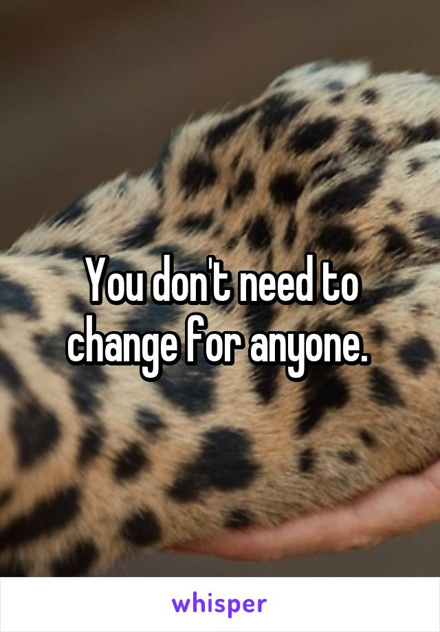 You don't need to change for anyone.