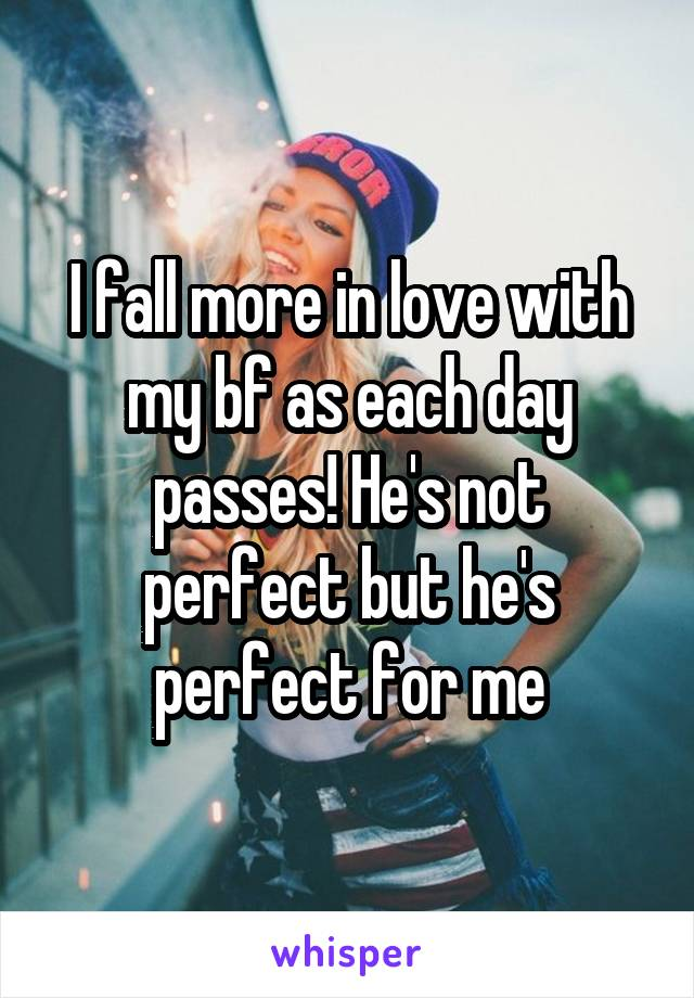 I fall more in love with my bf as each day passes! He's not perfect but he's perfect for me