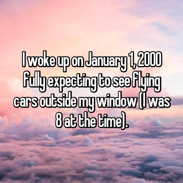I woke up on January 1, 2000 fully expecting to see flying cars outside my window (I was 8 at the time).