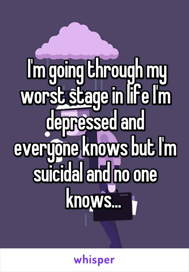 I'm going through my worst stage in life I'm depressed and everyone knows but I'm suicidal and no one knows...