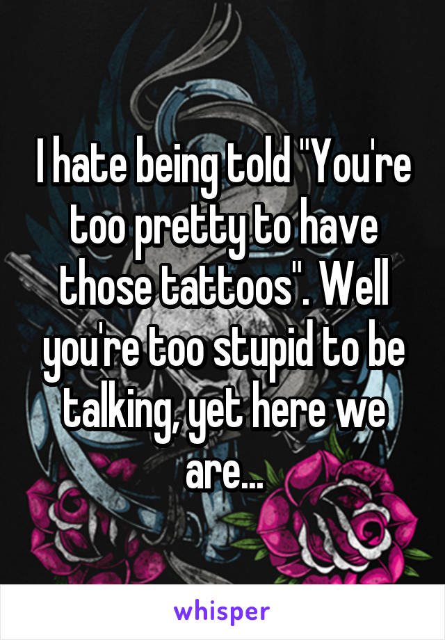 """I hate being told """"You're too pretty to have those tattoos"""". Well you're too stupid to be talking, yet here we are..."""