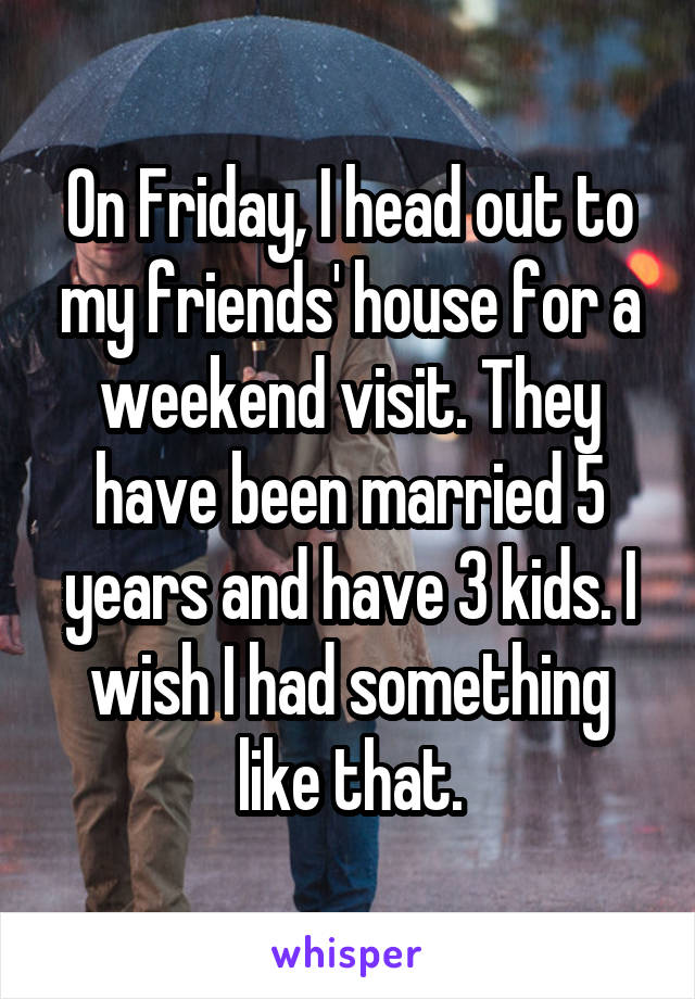 On Friday, I head out to my friends' house for a weekend visit. They have been married 5 years and have 3 kids. I wish I had something like that.