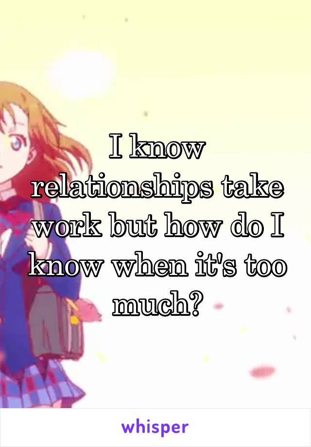 I know relationships take work but how do I know when it's too much?