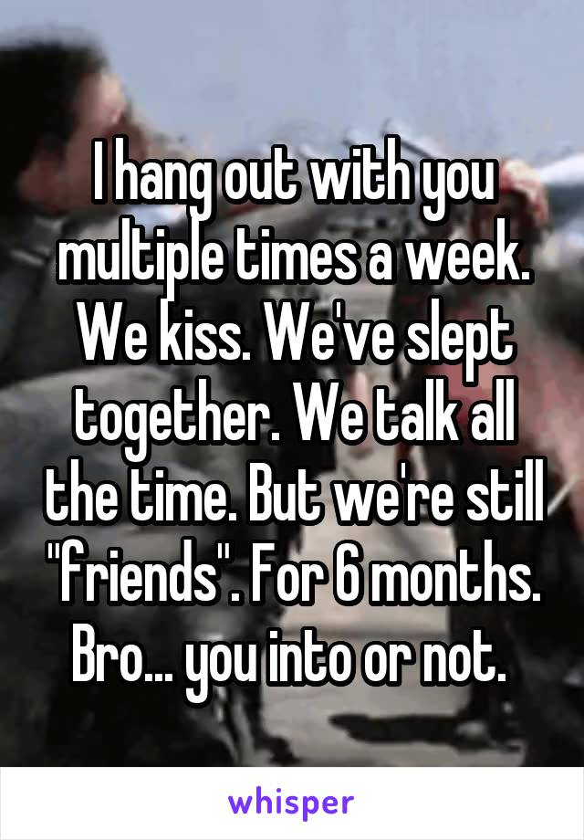 "I hang out with you multiple times a week. We kiss. We've slept together. We talk all the time. But we're still ""friends"". For 6 months. Bro... you into or not."