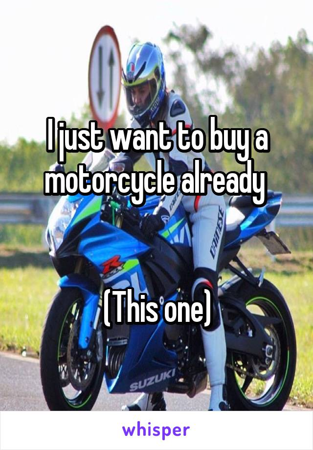 I just want to buy a motorcycle already    (This one)