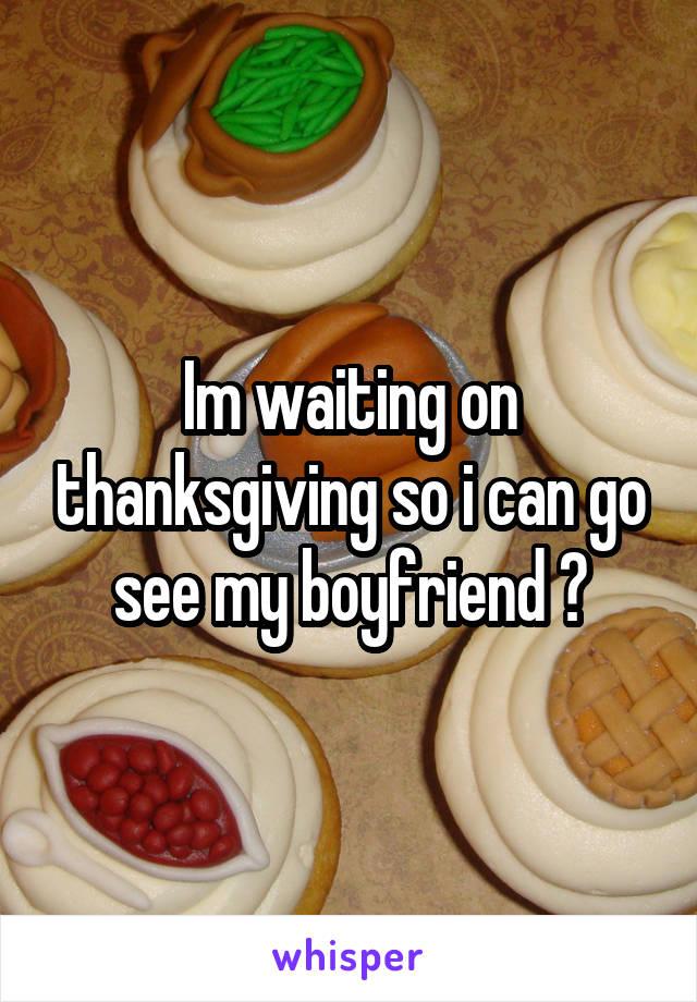 Im waiting on thanksgiving so i can go see my boyfriend 😩