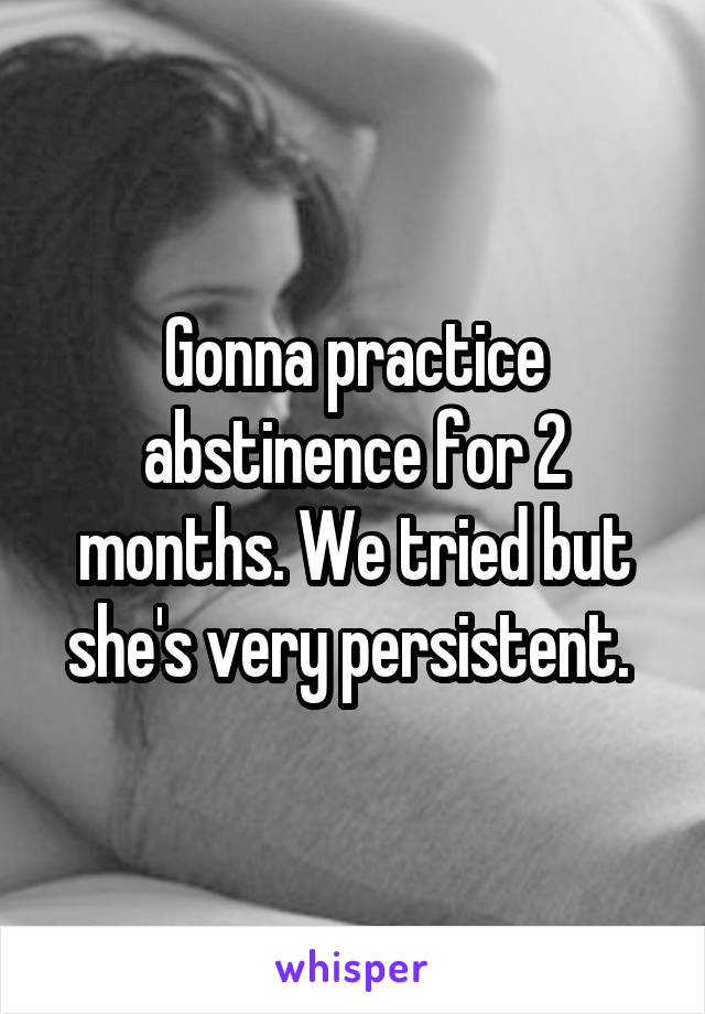 Gonna practice abstinence for 2 months. We tried but she's very persistent.