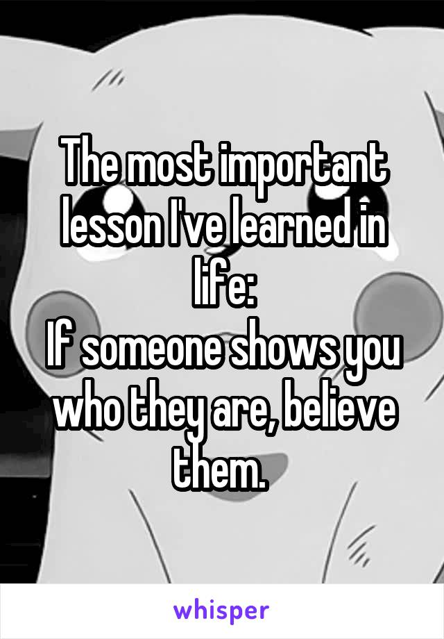 The most important lesson I've learned in life: If someone shows you who they are, believe them.