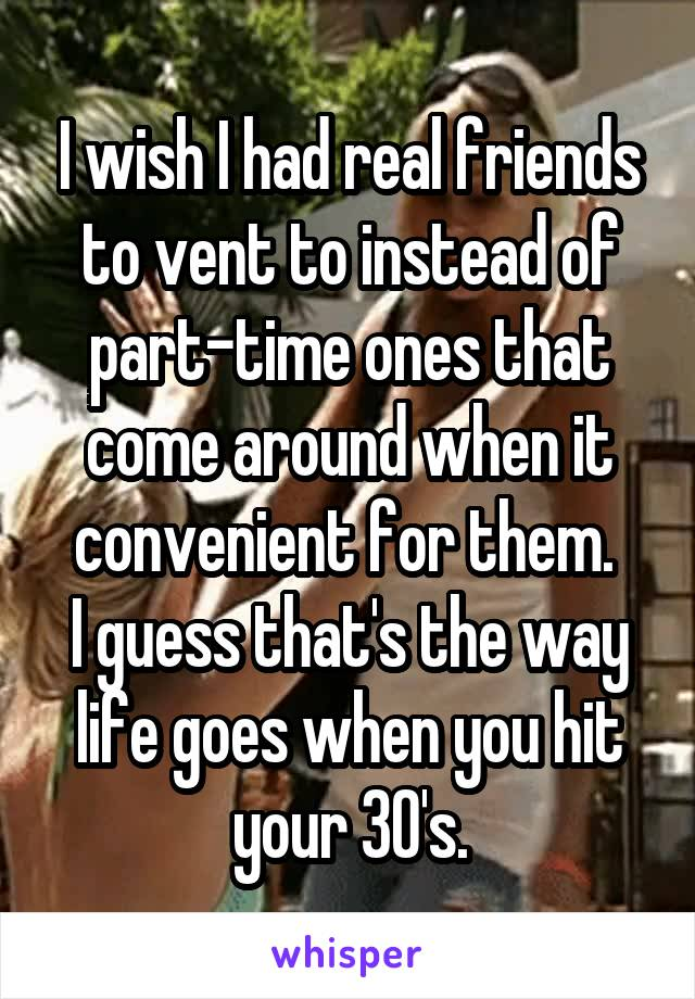 I wish I had real friends to vent to instead of part-time ones that come around when it convenient for them.  I guess that's the way life goes when you hit your 30's.