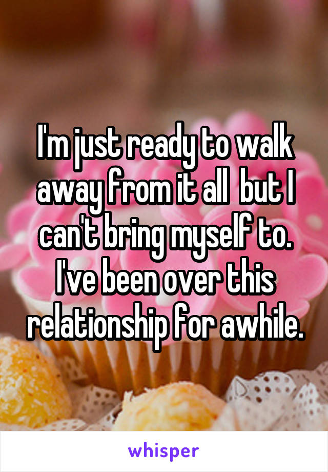 I'm just ready to walk away from it all  but I can't bring myself to. I've been over this relationship for awhile.