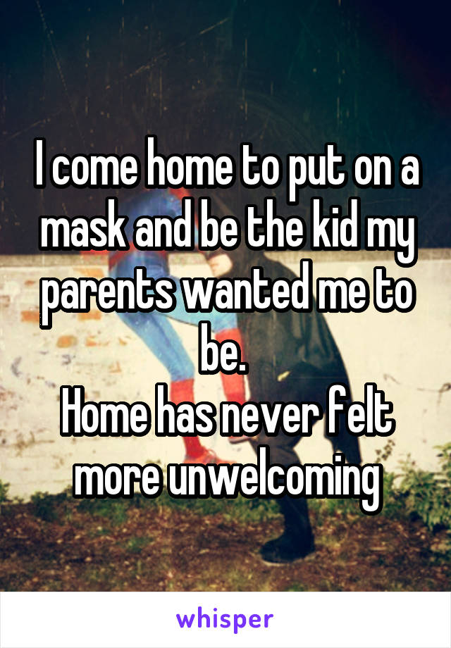 I come home to put on a mask and be the kid my parents wanted me to be.  Home has never felt more unwelcoming