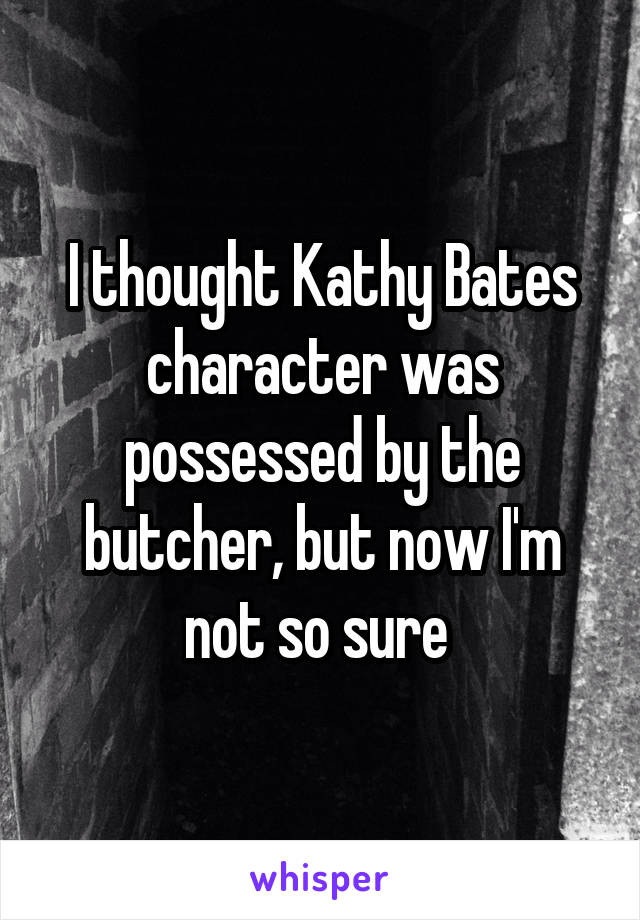I thought Kathy Bates character was possessed by the butcher, but now I'm not so sure