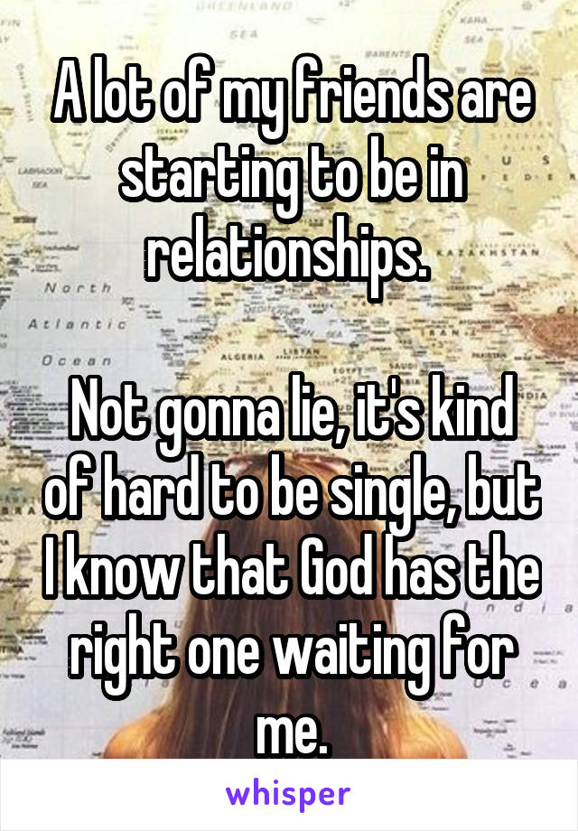 A lot of my friends are starting to be in relationships.   Not gonna lie, it's kind of hard to be single, but I know that God has the right one waiting for me.