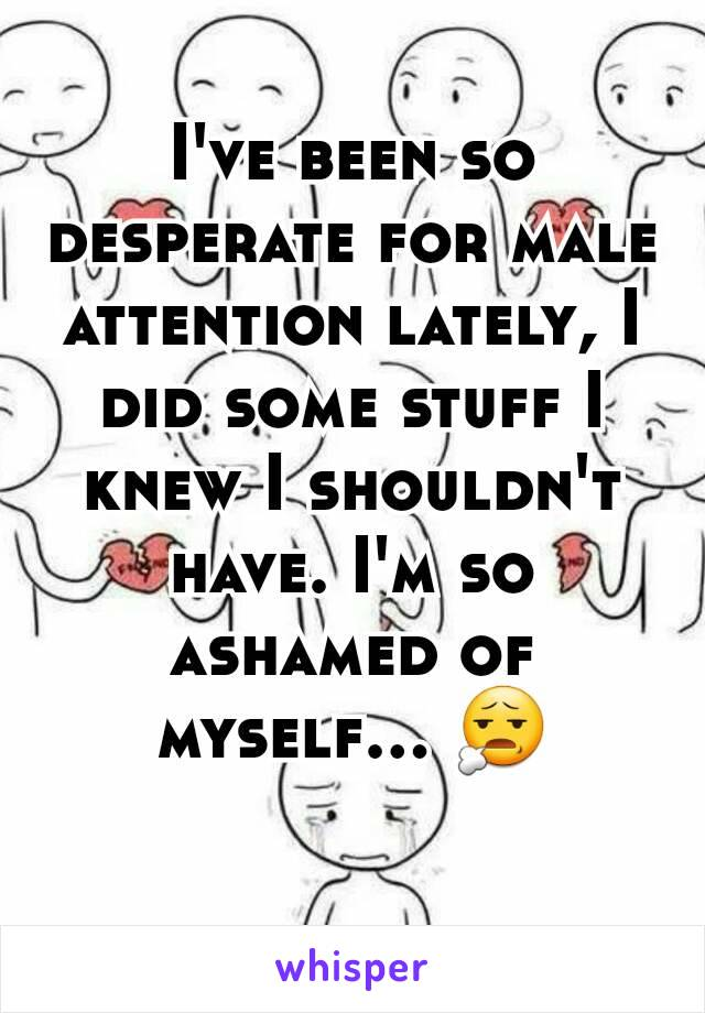 I've been so desperate for male attention lately, I did some stuff I knew I shouldn't have. I'm so ashamed of myself... 😧