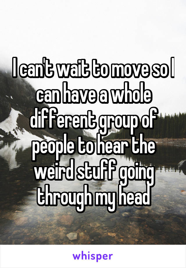I can't wait to move so I can have a whole different group of people to hear the weird stuff going through my head