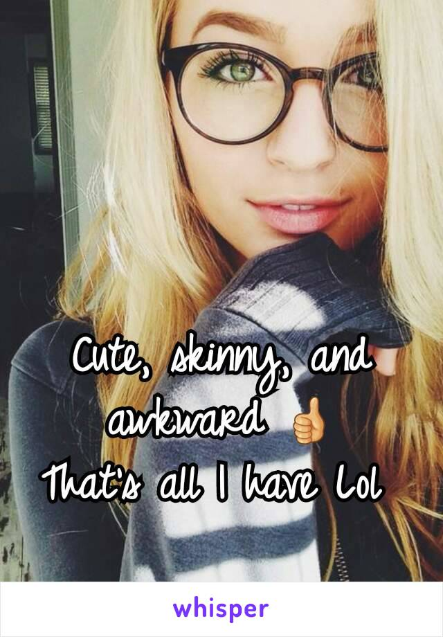 Cute, skinny, and awkward 👍 That's all I have Lol