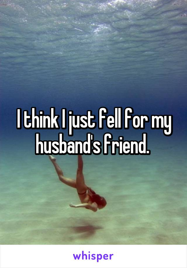 I think I just fell for my husband's friend.