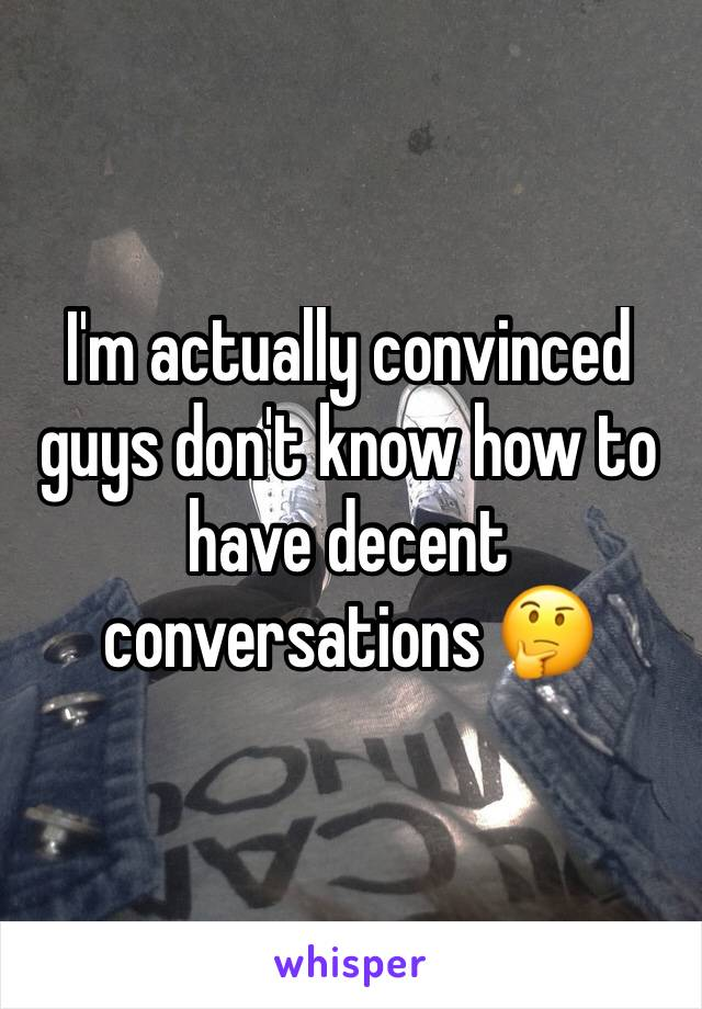 I'm actually convinced guys don't know how to have decent conversations 🤔