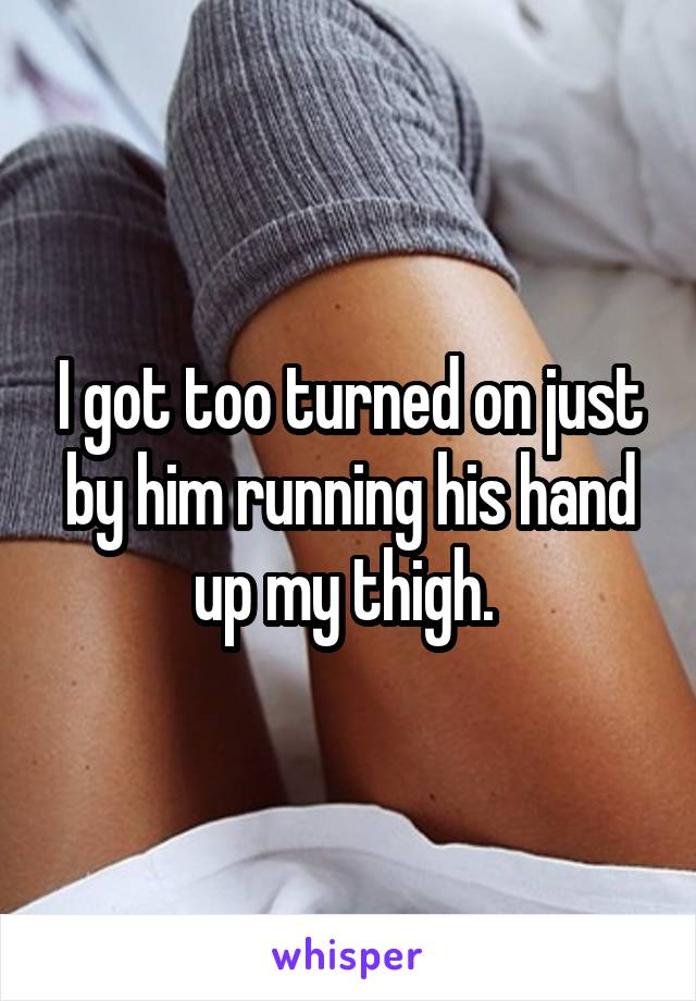 I got too turned on just by him running his hand up my thigh.