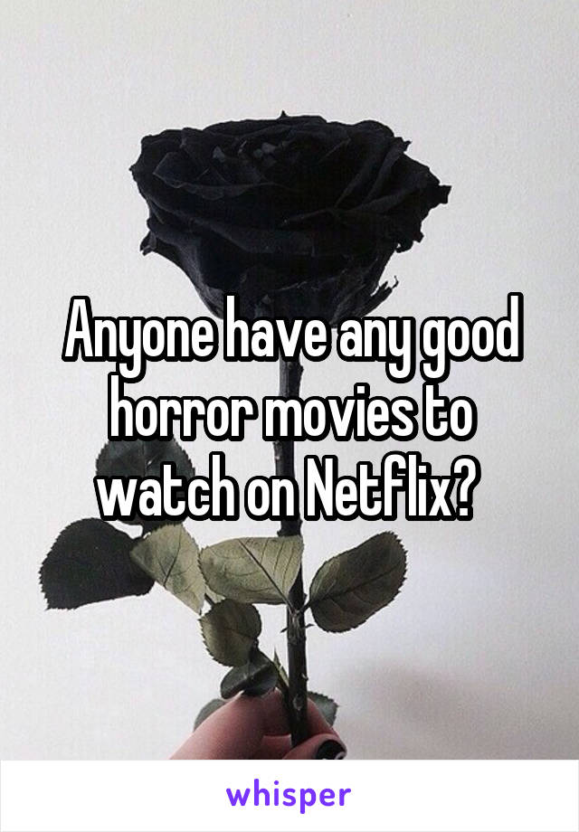 Anyone have any good horror movies to watch on Netflix?