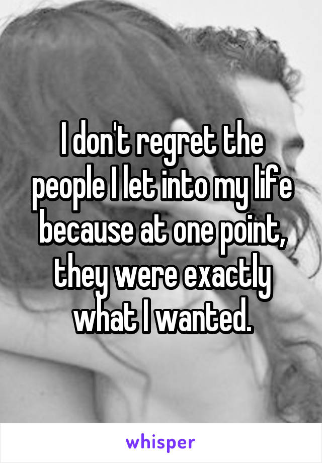 I don't regret the people I let into my life because at one point, they were exactly what I wanted.
