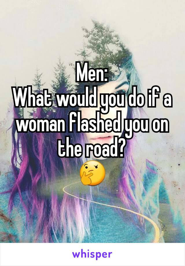 Men: What would you do if a woman flashed you on the road? 🤔