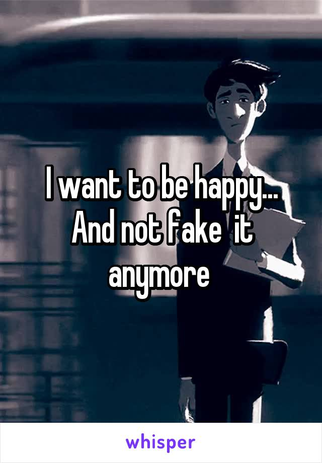I want to be happy... And not fake  it anymore