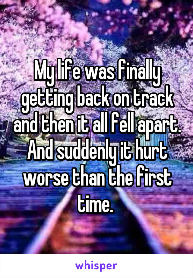 My life was finally getting back on track and then it all fell apart. And suddenly it hurt worse than the first time.